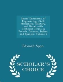 Spons' Dictionary of Engineering, Civil, Mechanical, Military, and Naval