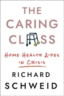 The Caring Class : Home Health Aides in Crisis