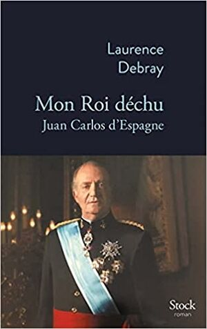 Mon roi déchu: Juan Carlos d Espagne